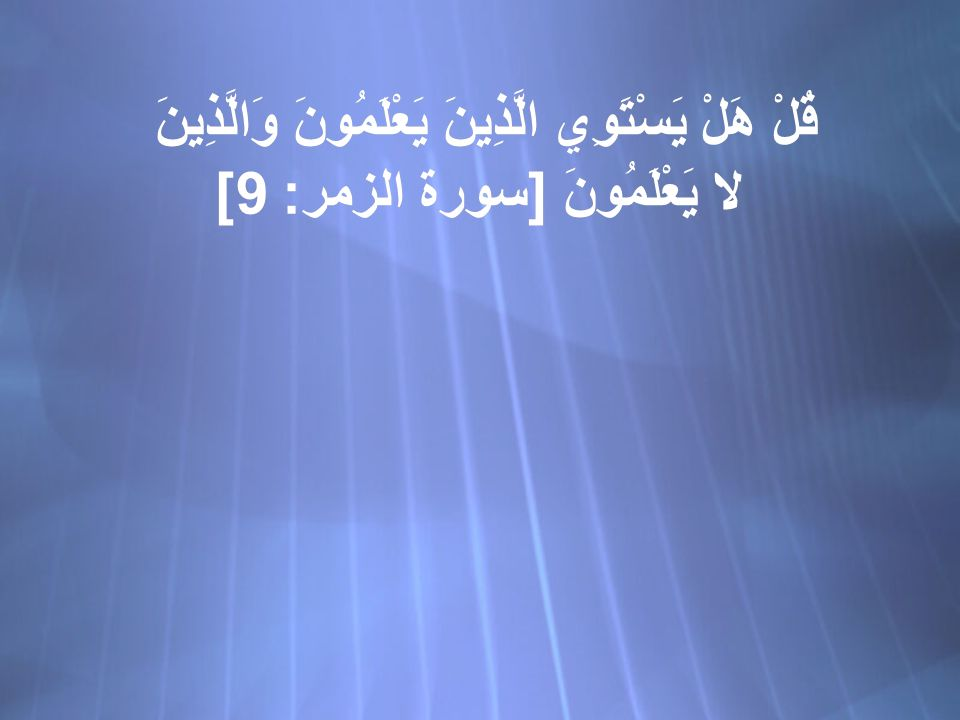 قُلْ هَلْ يَسْتَوِي الَّذِينَ يَعْلَمُونَ وَالَّذِينَ لا يَعْلَمُونَ [ سورة الزمر : 9]