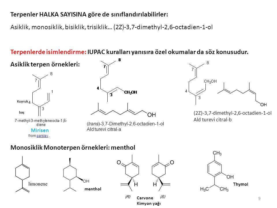 Terpenler HALKA SAYISINA göre de sınıflandırılabilirler: Asiklik, monosiklik, bisiklik, trisiklik… (2Z)-3,7-dimethyl-2,6-octadien-1-ol Terpenlerde isimlendirme: IUPAC kuralları yanısıra özel okumalar da söz konusudur.