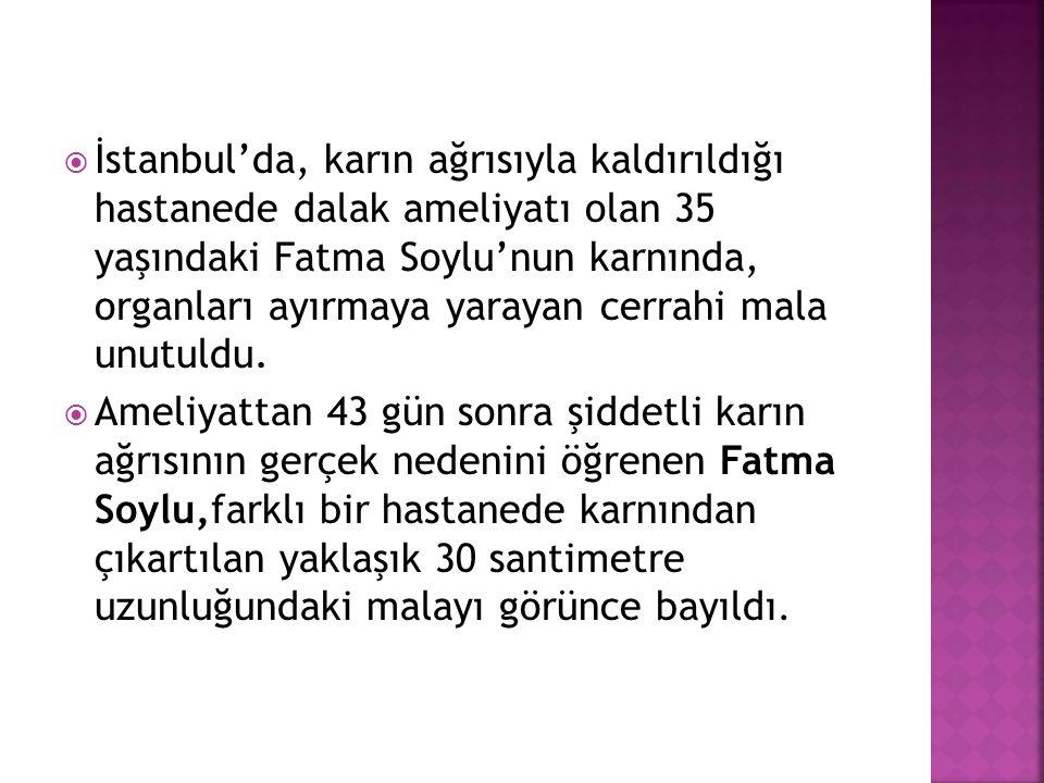  İstanbul'da, karın ağrısıyla kaldırıldığı hastanede dalak ameliyatı olan 35 yaşındaki Fatma Soylu'nun karnında, organları ayırmaya yarayan cerrahi mala unutuldu.