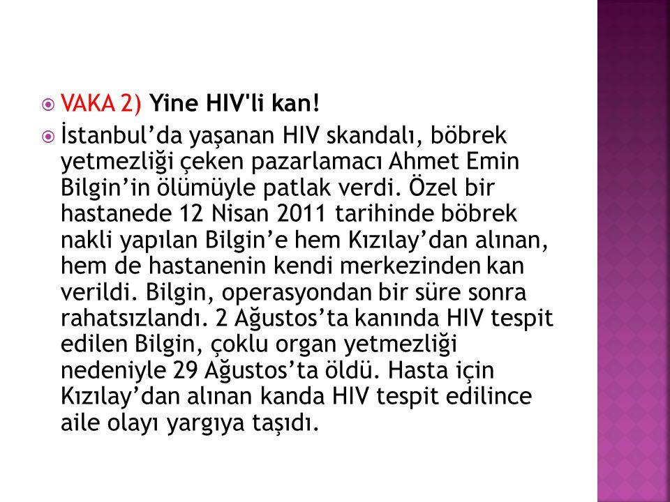  VAKA 2) Yine HIV'li kan!  İstanbul'da yaşanan HIV skandalı, böbrek yetmezliği çeken pazarlamacı Ahmet Emin Bilgin'in ölümüyle patlak verdi. Özel bi