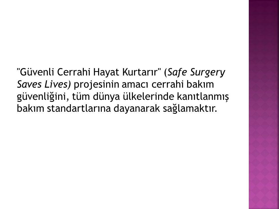 Güvenli Cerrahi Hayat Kurtarır (Safe Surgery Saves Lives) projesinin amacı cerrahi bakım güvenliğini, tüm dünya ülkelerinde kanıtlanmış bakım standartlarına dayanarak sağlamaktır.