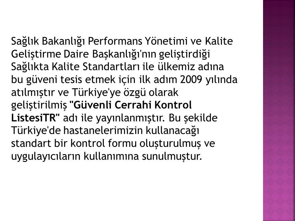 Sağlık Bakanlığı Performans Yönetimi ve Kalite Geliştirme Daire Başkanlığı nın geliştirdiği Sağlıkta Kalite Standartları ile ülkemiz adına bu güveni tesis etmek için ilk adım 2009 yılında atılmıştır ve Türkiye ye özgü olarak geliştirilmiş Güvenli Cerrahi Kontrol ListesiTR adı ile yayınlanmıştır.