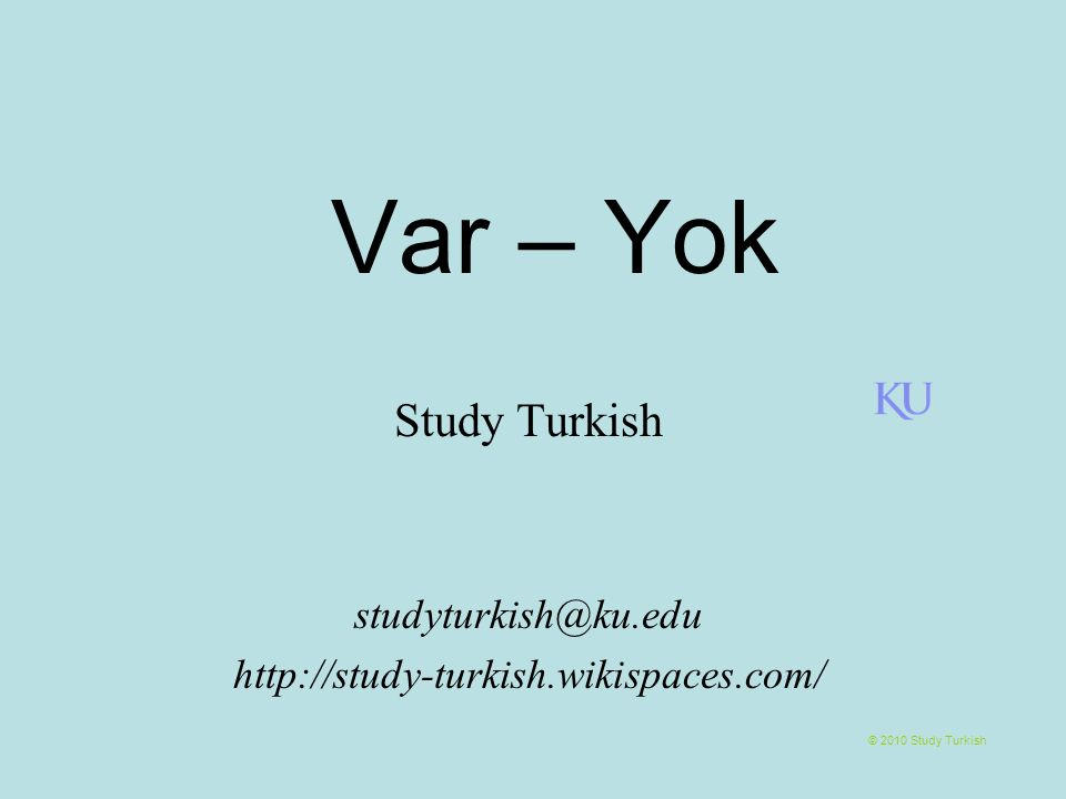 Var – Yok © 2010 Study Turkish Study Turkish studyturkish@ku.edu http://study-turkish.wikispaces.com/