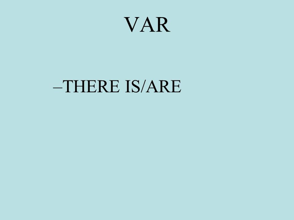 VAR –THERE IS/ARE