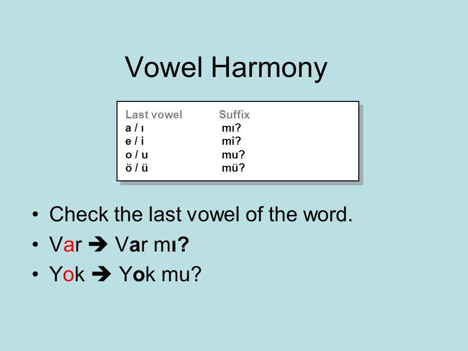 Vowel Harmony Check the last vowel of the word. Var  Var mı? Yok  Yok mu? Last vowelSuffix a / ı mı? e / i mi? o / u mu? ö / ü mü? Last vowelSuffix