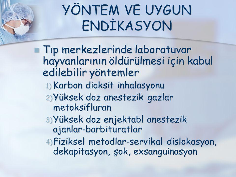 YÖNTEM VE UYGUN ENDİKASYON Tıp merkezlerinde laboratuvar hayvanlarının öldürülmesi için kabul edilebilir yöntemler Tıp merkezlerinde laboratuvar hayvanlarının öldürülmesi için kabul edilebilir yöntemler 1) Karbon dioksit inhalasyonu 2) Yüksek doz anestezik gazlar metoksifluran 3) Yüksek doz enjektabl anestezik ajanlar-barbituratlar 4) Fiziksel metodlar-servikal dislokasyon, dekapitasyon, şok, exsanguinasyon