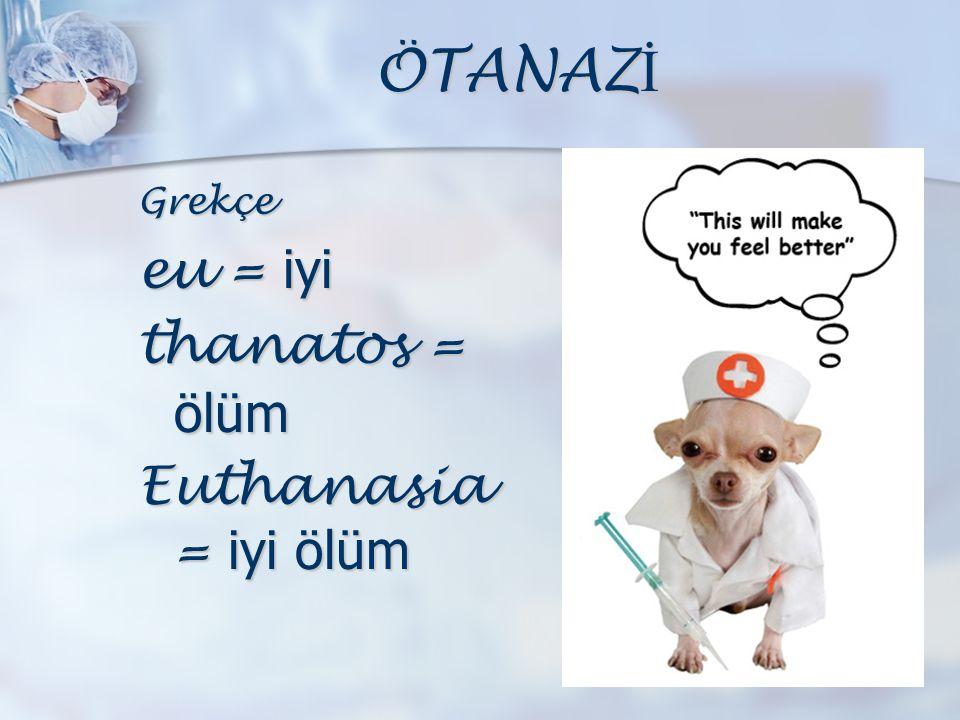 ÖTANAZ İ Grekçe eu = iyi thanatos = ölüm Euthanasia = iyi ölüm