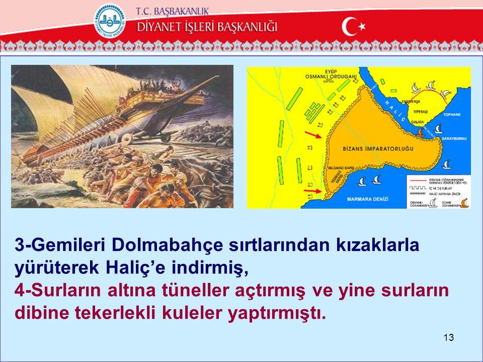 3-Gemileri Dolmabahçe sırtlarından kızaklarla yürüterek Haliç'e indirmiş, 4-Surların altına tüneller açtırmış ve yine surların dibine tekerlekli kuleler yaptırmıştı.