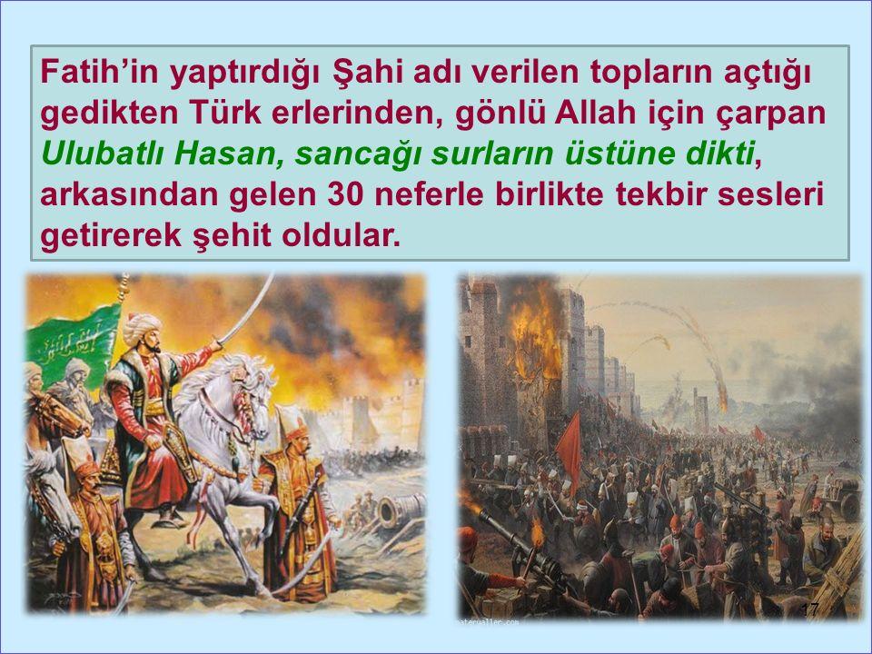 Fatih'in yaptırdığı Şahi adı verilen topların açtığı gedikten Türk erlerinden, gönlü Allah için çarpan Ulubatlı Hasan, sancağı surların üstüne dikti, arkasından gelen 30 neferle birlikte tekbir sesleri getirerek şehit oldular.
