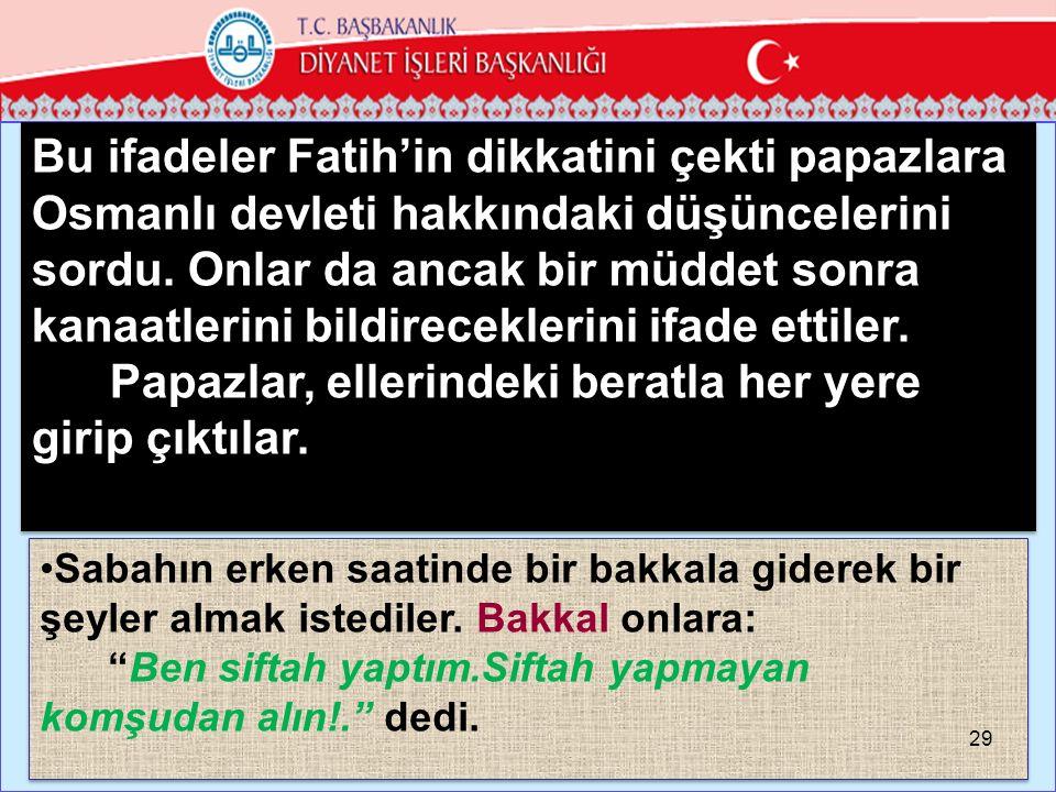 Bu ifadeler Fatih'in dikkatini çekti papazlara Osmanlı devleti hakkındaki düşüncelerini sordu.