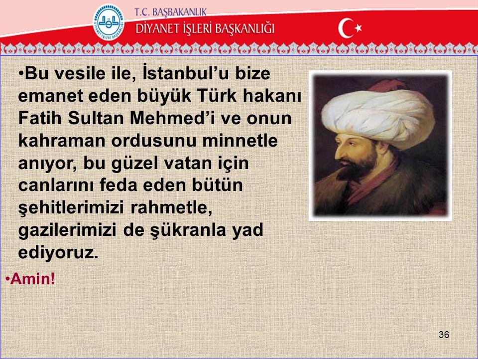 Bu vesile ile, İstanbul'u bize emanet eden büyük Türk hakanı Fatih Sultan Mehmed'i ve onun kahraman ordusunu minnetle anıyor, bu güzel vatan için canlarını feda eden bütün şehitlerimizi rahmetle, gazilerimizi de şükranla yad ediyoruz.