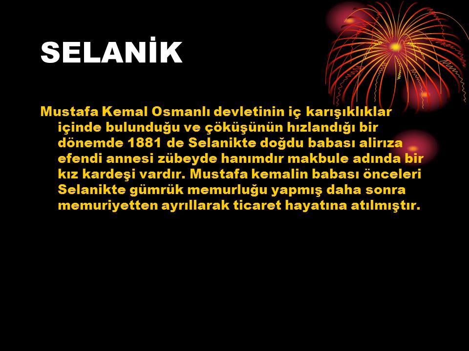 SELANİK Mustafa Kemal Osmanlı devletinin iç karışıklıklar içinde bulunduğu ve çöküşünün hızlandığı bir dönemde 1881 de Selanikte doğdu babası alirıza efendi annesi zübeyde hanımdır makbule adında bir kız kardeşi vardır.