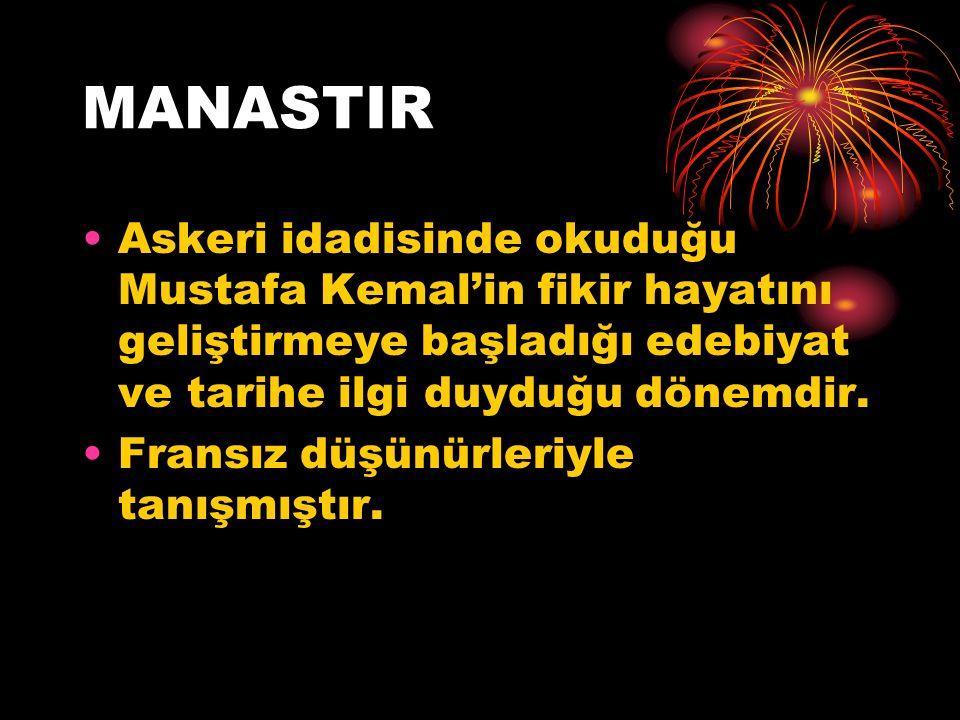 MANASTIR Askeri idadisinde okuduğu Mustafa Kemal'in fikir hayatını geliştirmeye başladığı edebiyat ve tarihe ilgi duyduğu dönemdir.