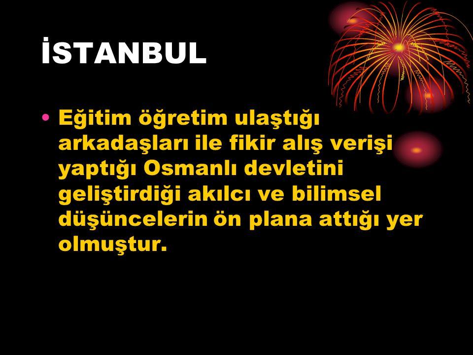 İSTANBUL Eğitim öğretim ulaştığı arkadaşları ile fikir alış verişi yaptığı Osmanlı devletini geliştirdiği akılcı ve bilimsel düşüncelerin ön plana attığı yer olmuştur.