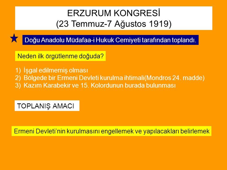 ERZURUM KONGRESİ (23 Temmuz-7 Ağustos 1919) Doğu Anadolu Müdafaa-i Hukuk Cemiyeti tarafından toplandı. Neden ilk örgütlenme doğuda? 1)İşgal edilmemiş
