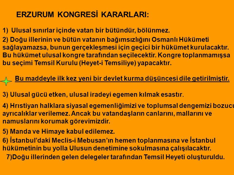 ERZURUM KONGRESİ KARARLARI: 1)Ulusal sınırlar içinde vatan bir bütündür, bölünmez. 2) Doğu illerinin ve bütün vatanın bağımsızlığını Osmanlı Hükümeti