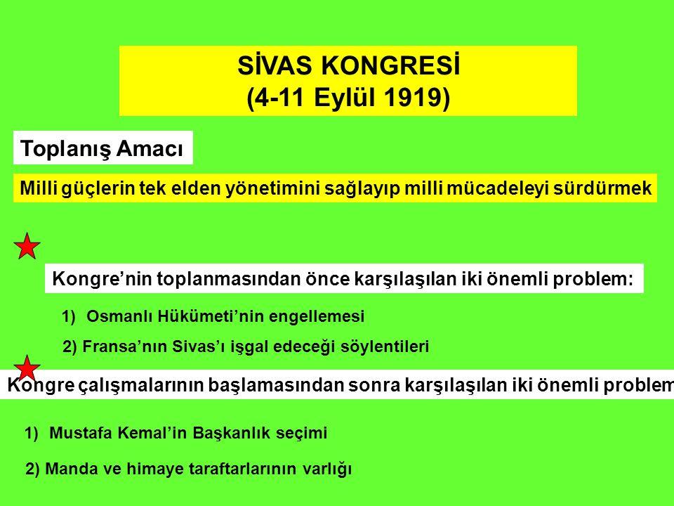 SİVAS KONGRESİ (4-11 Eylül 1919) Toplanış Amacı Milli güçlerin tek elden yönetimini sağlayıp milli mücadeleyi sürdürmek Kongre'nin toplanmasından önce karşılaşılan iki önemli problem: 1)Osmanlı Hükümeti'nin engellemesi Kongre çalışmalarının başlamasından sonra karşılaşılan iki önemli problem: 1)Mustafa Kemal'in Başkanlık seçimi 2) Fransa'nın Sivas'ı işgal edeceği söylentileri 2) Manda ve himaye taraftarlarının varlığı