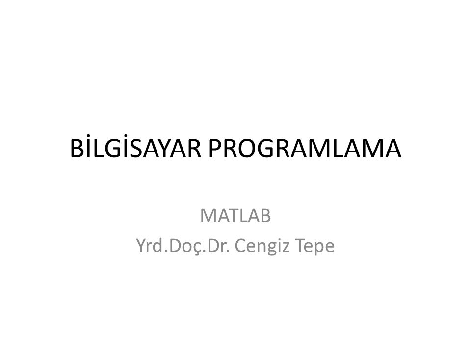 BİLGİSAYAR PROGRAMLAMA MATLAB Yrd.Doç.Dr. Cengiz Tepe