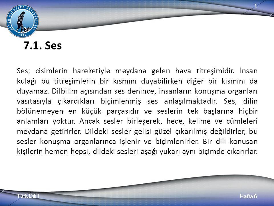 Türk Dili I Hafta 6 1 7.1. Ses Ses; cisimlerin hareketiyle meydana gelen hava titreşimidir.