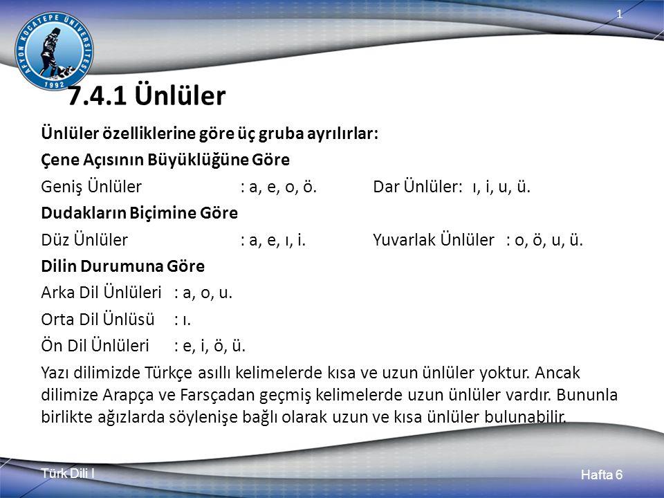 Türk Dili I Hafta 6 1 7.4.1 Ünlüler Ünlüler özelliklerine göre üç gruba ayrılırlar: Çene Açısının Büyüklüğüne Göre Geniş Ünlüler: a, e, o, ö.