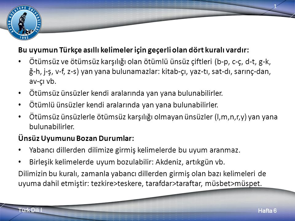 Türk Dili I Hafta 6 1 Bu uyumun Türkçe asıllı kelimeler için geçerli olan dört kuralı vardır: Ötümsüz ve ötümsüz karşılığı olan ötümlü ünsüz çiftleri (b-p, c-ç, d-t, g-k, ğ-h, j-ş, v-f, z-s) yan yana bulunamazlar: kitab-çı, yaz-tı, sat-dı, sarınç-dan, av-çı vb.