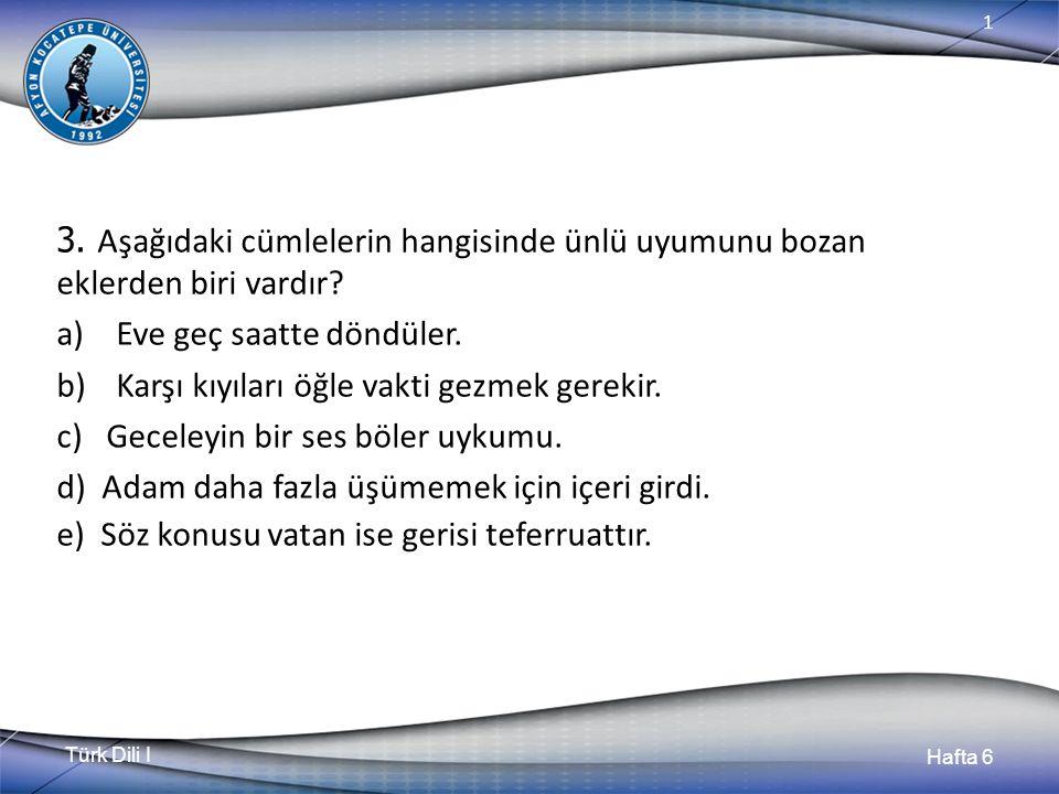 Türk Dili I Hafta 6 1 3. Aşağıdaki cümlelerin hangisinde ünlü uyumunu bozan eklerden biri vardır.