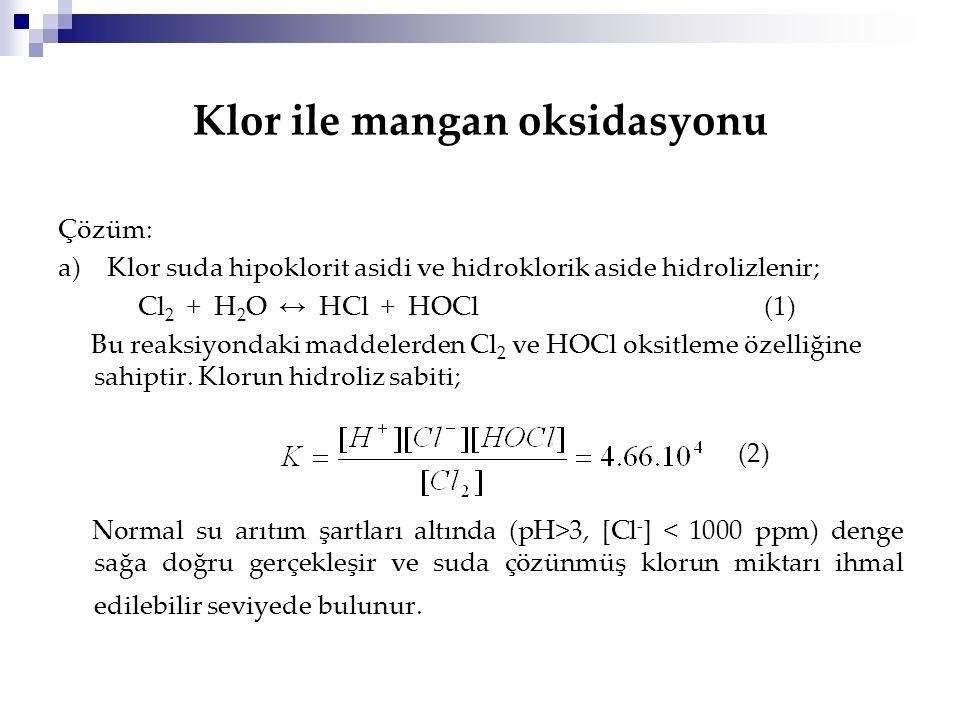 Klor ile mangan oksidasyonu Çözüm: a) Klor suda hipoklorit asidi ve hidroklorik aside hidrolizlenir; Cl 2 + H 2 O ↔ HCl + HOCl (1) Bu reaksiyondaki ma
