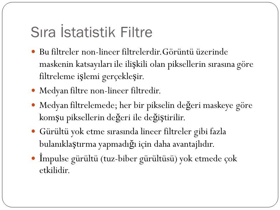 Sıra İstatistik Filtre Bu filtreler non-lineer filtrelerdir.Görüntü üzerinde maskenin katsayıları ile ili ş kili olan piksellerin sırasına göre filtre