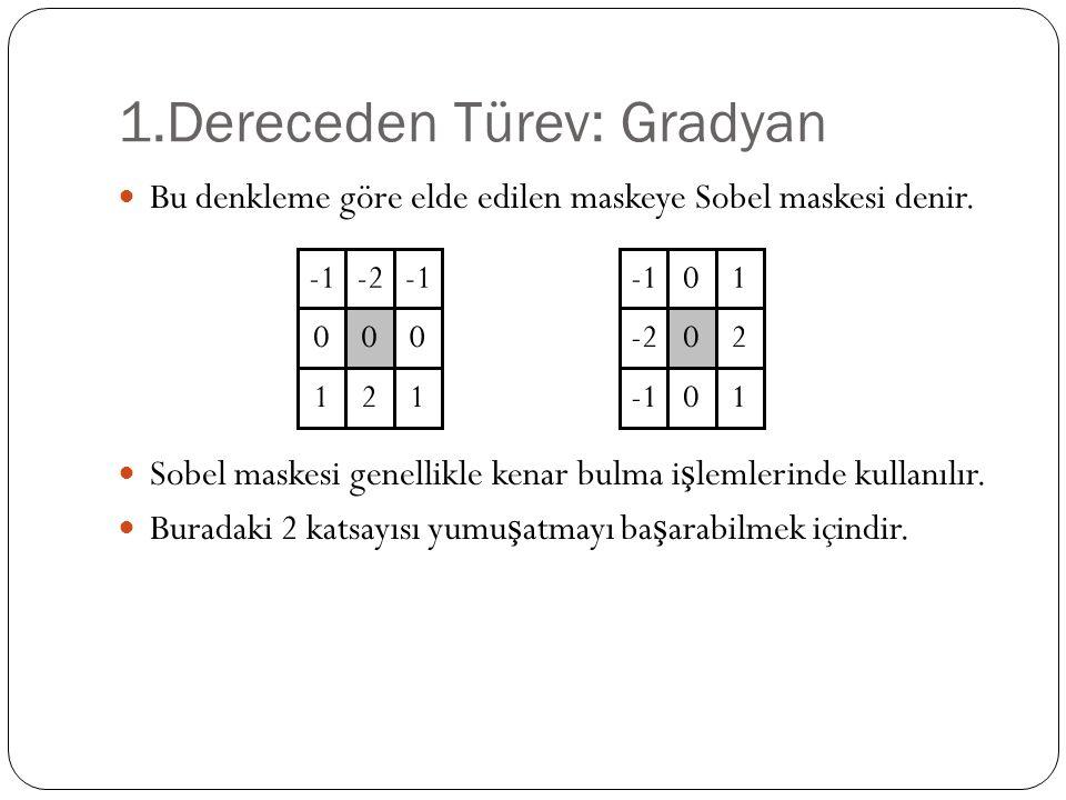 1.Dereceden Türev: Gradyan Bu denkleme göre elde edilen maskeye Sobel maskesi denir. Sobel maskesi genellikle kenar bulma i ş lemlerinde kullanılır. B
