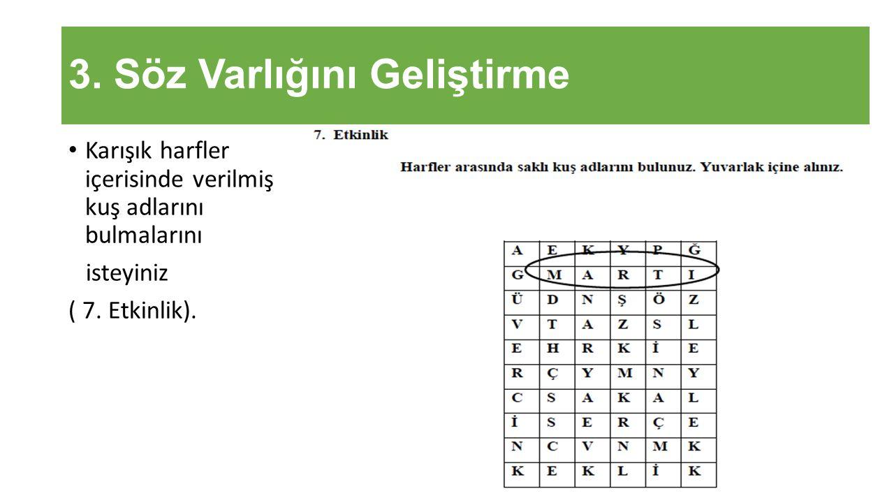 3. Söz Varlığını Geliştirme Karışık harfler içerisinde verilmiş kuş adlarını bulmalarını isteyiniz ( 7. Etkinlik).
