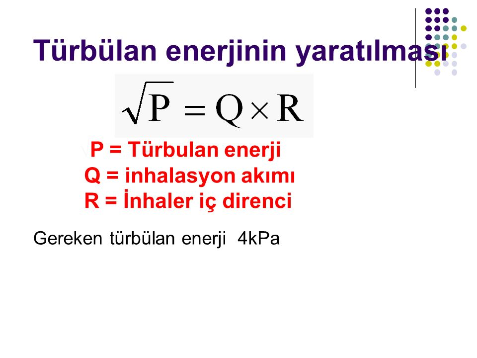 Türbülan enerjinin yaratılması √P = Türbulan enerji Q = inhalasyon akımı R = İnhaler iç direnci Gereken türbülan enerji 4kPa