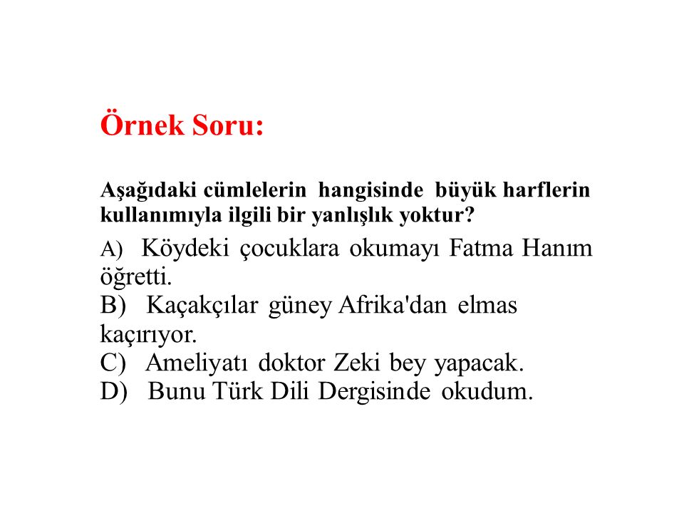 Örnek Soru: Aşağıdaki cümlelerin hangisinde büyük harflerin kullanımıyla ilgili bir yanlışlık yoktur? A) Köydeki çocuklara okumayı Fatma Hanım öğretti