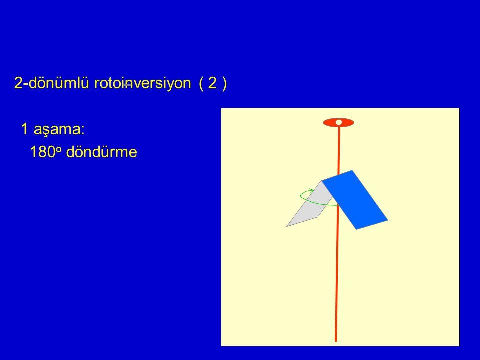 2-dönümlü rotoinversiyon ( 2 ) 1 aşama: 180 o döndürme