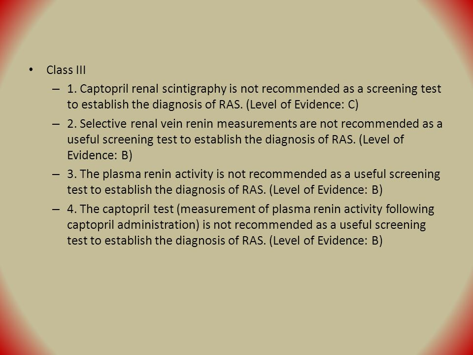 Class III – 1. Captopril renal scintigraphy is not recommended as a screening test to establish the diagnosis of RAS. (Level of Evidence: C) – 2. Sele