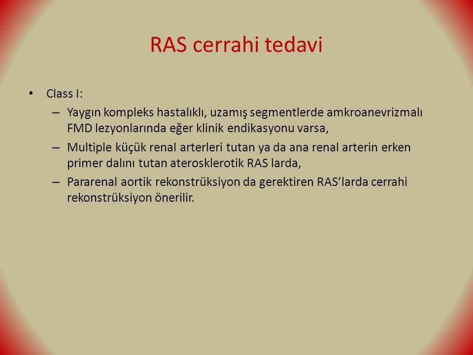 RAS cerrahi tedavi Class I: – Yaygın kompleks hastalıklı, uzamış segmentlerde amkroanevrizmalı FMD lezyonlarında eğer klinik endikasyonu varsa, – Multiple küçük renal arterleri tutan ya da ana renal arterin erken primer dalını tutan aterosklerotik RAS larda, – Pararenal aortik rekonstrüksiyon da gerektiren RAS'larda cerrahi rekonstrüksiyon önerilir.