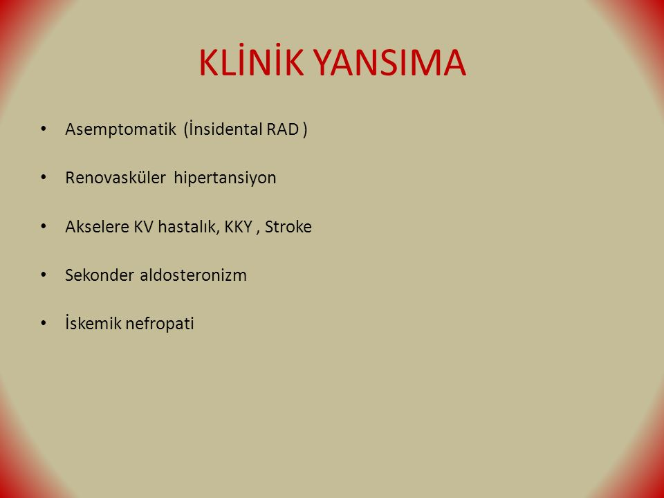 KLİNİK YANSIMA Asemptomatik (İnsidental RAD ) Renovasküler hipertansiyon Akselere KV hastalık, KKY, Stroke Sekonder aldosteronizm İskemik nefropati
