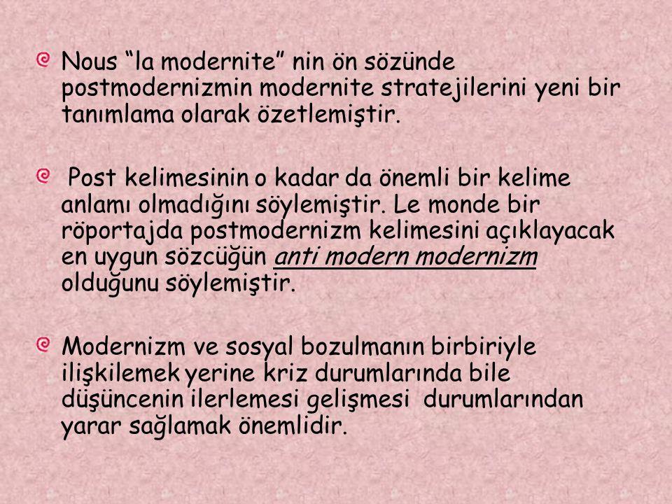 Nous la modernite nin ön sözünde postmodernizmin modernite stratejilerini yeni bir tanımlama olarak özetlemiştir.