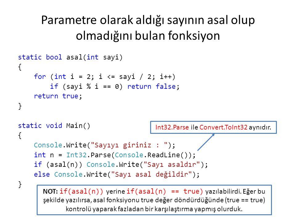 Parametre olarak aldığı sayının asal olup olmadığını bulan fonksiyon static bool asal(int sayi) { for (int i = 2; i <= sayi / 2; i++) if (sayi % i == 0) return false; return true; } static void Main() { Console.Write( Sayıyı giriniz : ); int n = Int32.Parse(Console.ReadLine()); if (asal(n)) Console.Write( Sayı asaldır ); else Console.Write( Sayı asal değildir ); } Int32.Parse ile Convert.ToInt32 aynıdır.