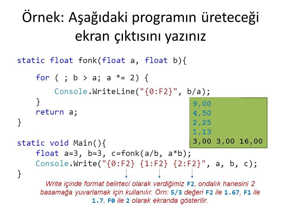 Örnek: Aşağıdaki programın üreteceği ekran çıktısını yazınız static float fonk(float a, float b){ while (b > a) { a = a*2; Console.WriteLine( {0:F2} , b/a); } return a; } static void Main(){ float a=3, b=3, c=fonk(a/b, a*b); Console.Write( {0:F2} {1:F2} {2:F2} , a, b, c); } 4,50 2,25 1,13 0,56 3,00 3,00 16,00 for ( ; b > a; a *= 2) { 9,00 4,50 2,25 1,13 Write içinde format belirteci olarak verdiğimiz F2, ondalık hanesini 2 basamağa yuvarlamak için kullanılır.