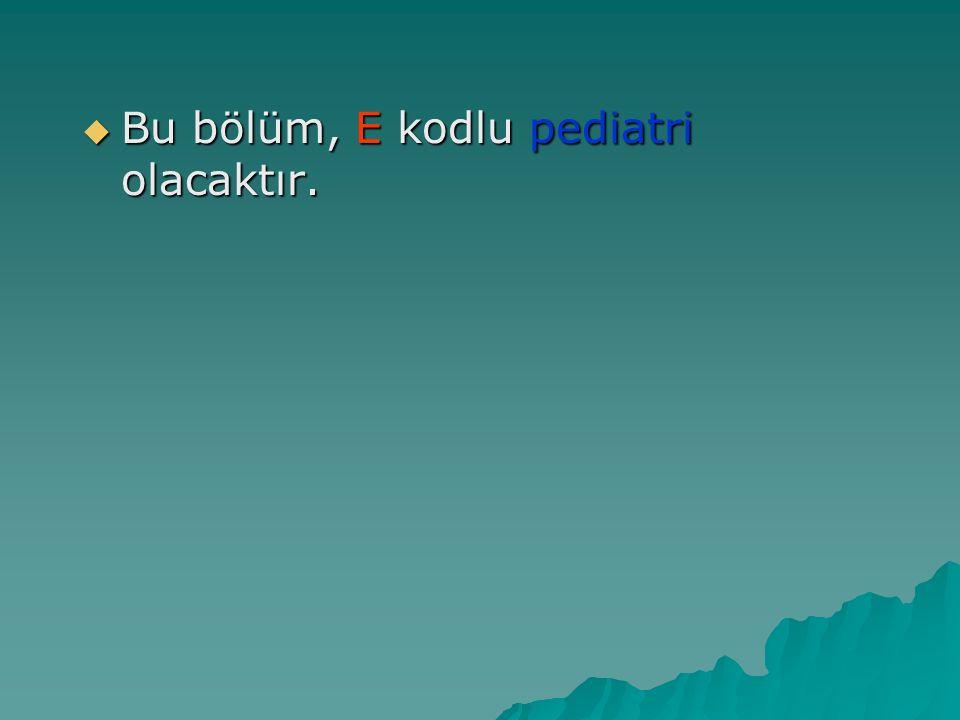  Bu bölüm, E kodlu pediatri olacaktır.