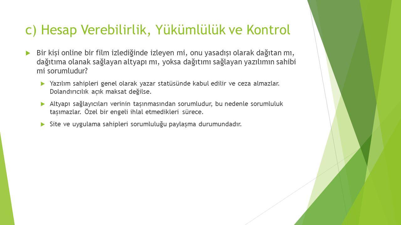 c) Hesap Verebilirlik, Yükümlülük ve Kontrol  Bir kişi online bir film izlediğinde izleyen mi, onu yasadışı olarak dağıtan mı, dağıtıma olanak sağlayan altyapı mı, yoksa dağıtımı sağlayan yazılımın sahibi mi sorumludur.