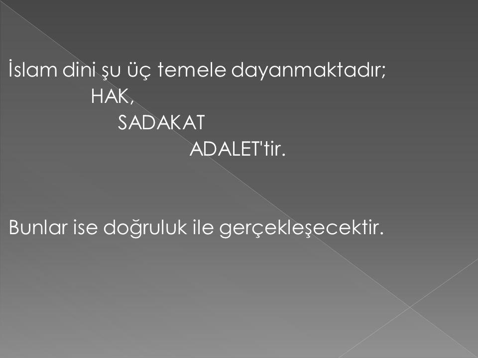 İslam dini şu üç temele dayanmaktadır; HAK, SADAKAT ADALET'tir. Bunlar ise doğruluk ile gerçekleşecektir.