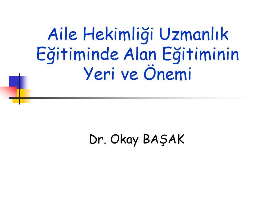 Aile Hekimliği Uzmanlık Eğitiminde Alan Eğitiminin Yeri ve Önemi Dr. Okay BAŞAK