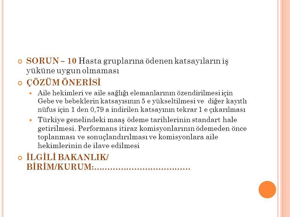SORUN – 10 Hasta gruplarına ödenen katsayıların iş yüküne uygun olmaması ÇÖZÜM ÖNERİSİ Aile hekimleri ve aile sağlığı elemanlarının özendirilmesi için Gebe ve bebeklerin katsayısının 5 e yükseltilmesi ve diğer kayıtlı nüfus için 1 den 0,79 a indirilen katsayının tekrar 1 e çıkarılması Türkiye genelindeki maaş ödeme tarihlerinin standart hale getirilmesi.