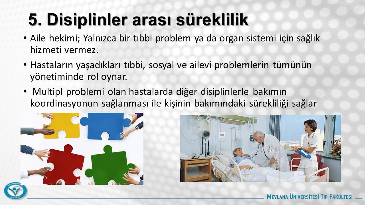 5. Disiplinler arası süreklilik Aile hekimi; Yalnızca bir tıbbi problem ya da organ sistemi için sağlık hizmeti vermez. Hastaların yaşadıkları tıbbi,