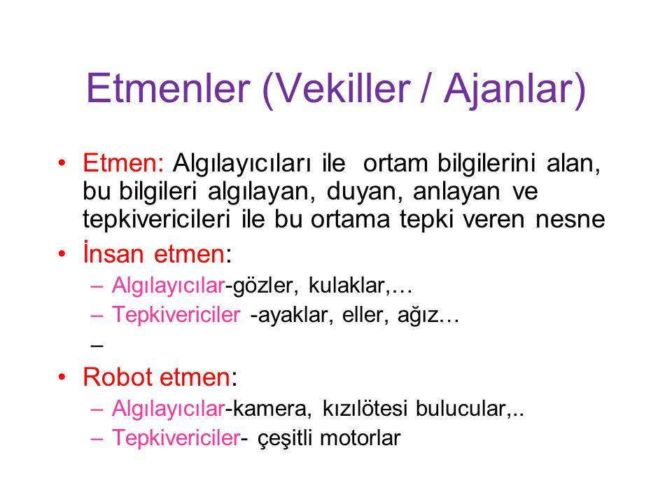 Etmenler (Vekiller / Ajanlar) Etmen: Algılayıcıları ile ortam bilgilerini alan, bu bilgileri algılayan, duyan, anlayan ve tepkivericileri ile bu ortama tepki veren nesne İnsan etmen: –Algılayıcılar-gözler, kulaklar,… –Tepkivericiler -ayaklar, eller, ağız… Robot etmen: –Algılayıcılar-kamera, kızılötesi bulucular,..