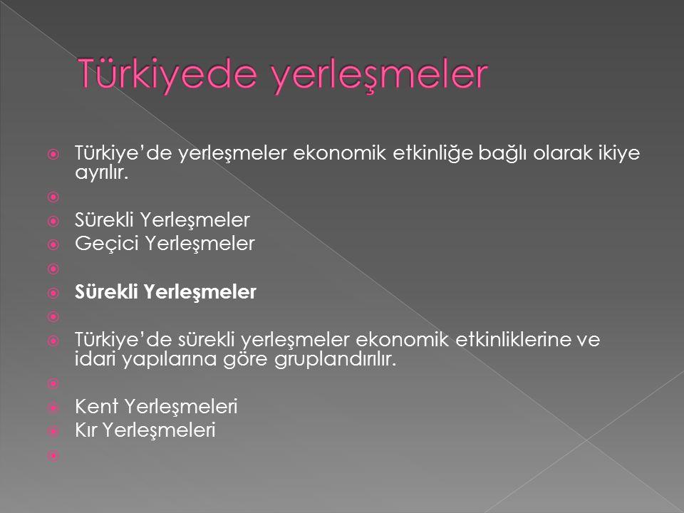  Türkiye'de yerleşmeler ekonomik etkinliğe bağlı olarak ikiye ayrılır.   Sürekli Yerleşmeler  Geçici Yerleşmeler   Sürekli Yerleşmeler   Türki
