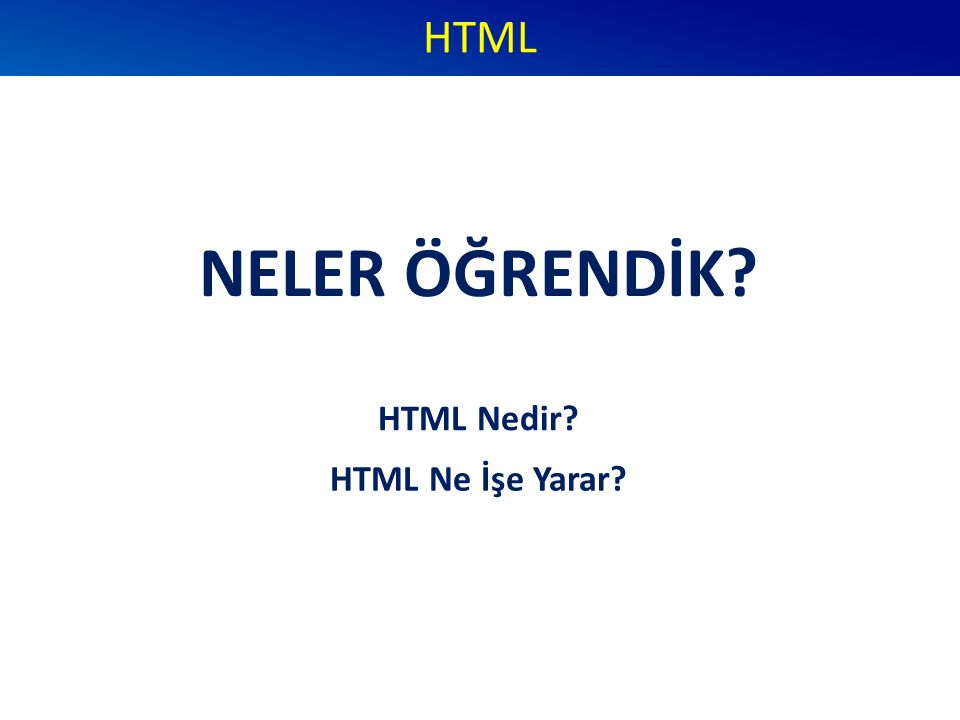 NELER ÖĞRENDİK? HTML HTML Nedir? HTML Ne İşe Yarar?