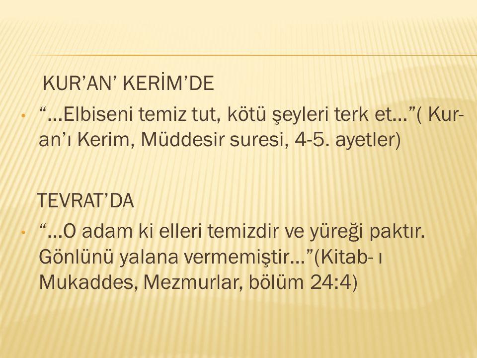 """KUR'AN' KERİM'DE """"…Elbiseni temiz tut, kötü şeyleri terk et…""""( Kur- an'ı Kerim, Müddesir suresi, 4-5. ayetler) TEVRAT'DA """"…O adam ki elleri temizdir v"""