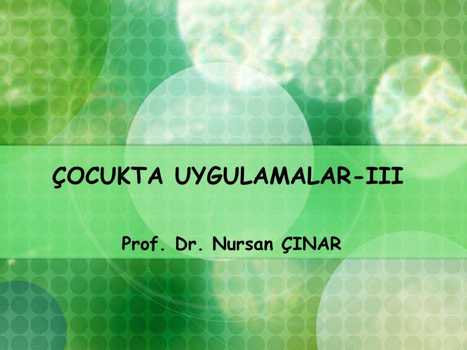 ÇOCUKTA UYGULAMALAR-III Prof. Dr. Nursan ÇINAR